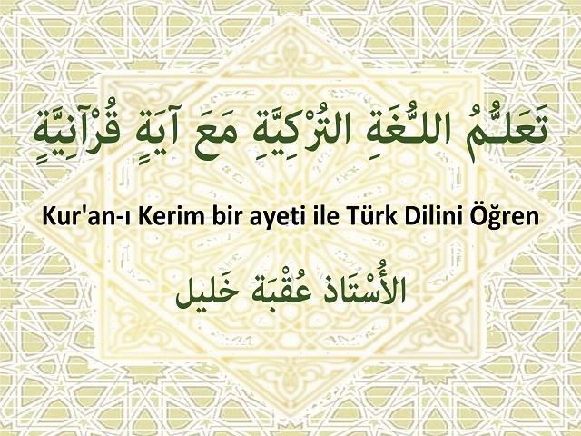 تَعَلُّمُ اللـُّغَةِ التُرْكِيَّةِ مَعَ آيَةٍ قُرْآنِيَّةٍ - Kur'an-ı Kerim bir ayeti ile Türk Dilini Öğren ؛ تَقْدِيم الأُسْتَاذِ عُقْبَة خَليل حَفِظَهُ اللّهُ تعالى.